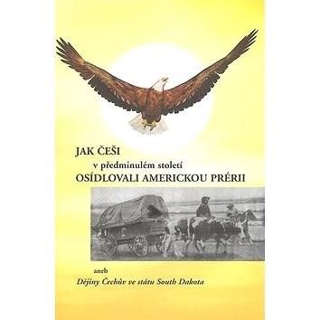 Jak Češi v předminulém století osídlovali americkou prérii: Dějiny Čechů ve státu South Dakota - Přemysl Tvaroh