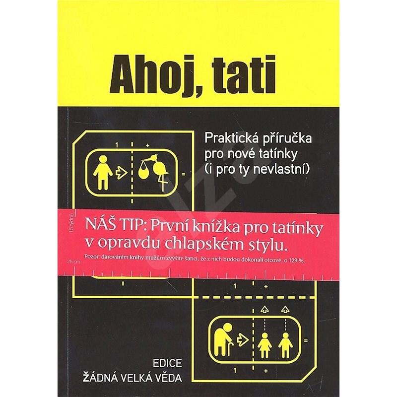 Ahoj, tati: Praktická příručka pro nové tatínky (i pro ty nevlastní) -