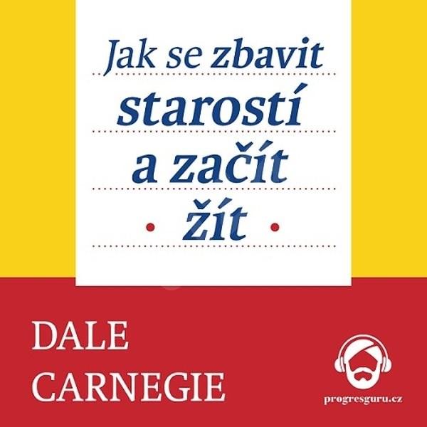 Jak se zbavit starostí a začít žít - Dale Carnegie