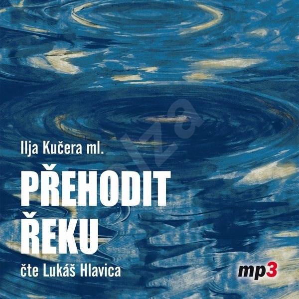 Přehodit řeku - Ilja Kučera ml.