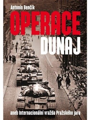 Operace Dunaj aneb Internacionální vražda Pražského jara - Antonín Benčík
