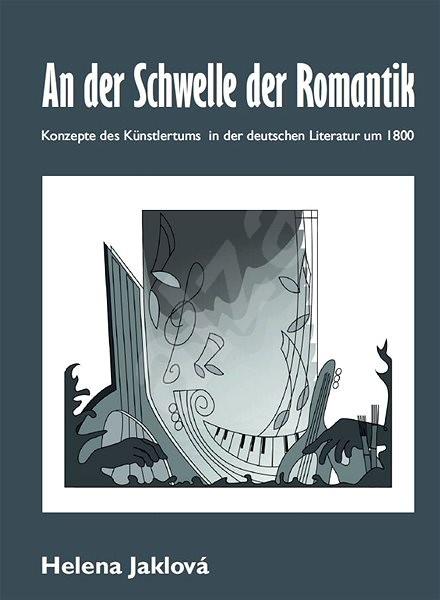 An der Schwelle der Romantik. Konzepte des Künstlertums in der deutschen Literatur um 1800 - PhDr. Helena Jaklová Ph.D.