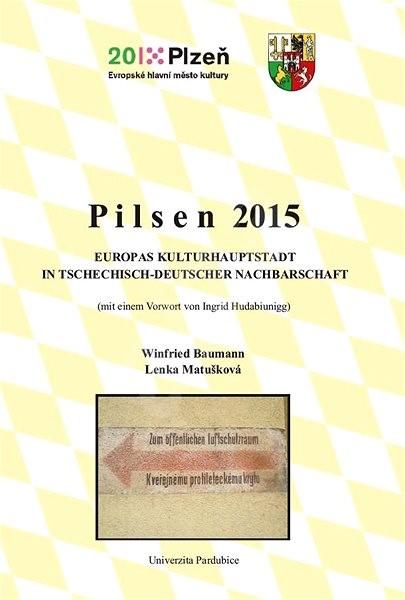 Pilsen 2015. Europas Kulturhauptstadt in tschechisch-deutscher Nachbarschaft - Lenka Matušková