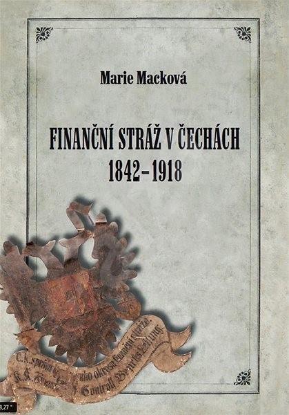 Finanční stráž v Čechách 1842 - 1918 - Marie Macková