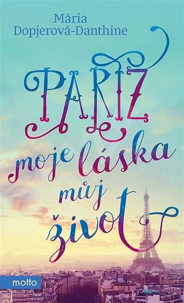Paříž, moje láska, můj život - Mária Dopjerová-Danthine