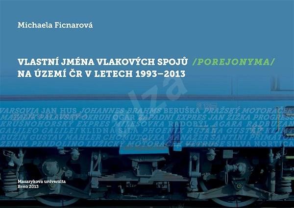 Vlastní jména vlakových spojů (porejonyma) na území ČR v letech 1993–2013 - Michaela Ficnarová