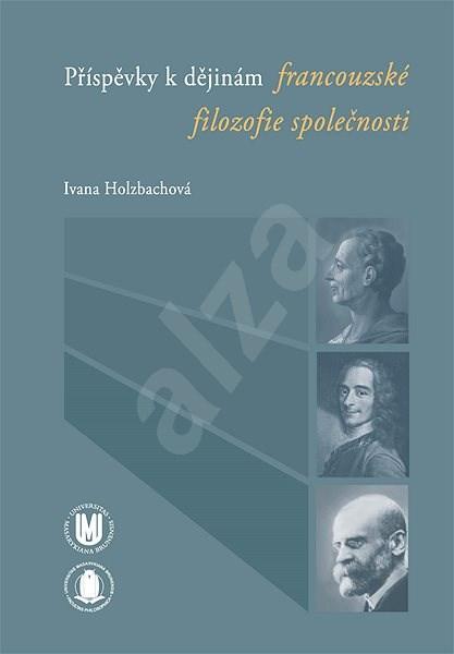 Příspěvky k dějinám francouzské filozofie společnosti - Ivana Holzbachová