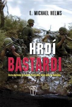 Hrdí bastardi: Cesta mariňáka od ostrova Parris přes hrůzy války ve Vietnamu - E. Michael Helms