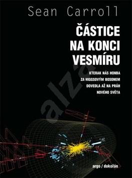Částice na konci vesmíru: Kterák nás honba za Higgsovým bosonem dovedla až na práh nového světa - Sean B. Carroll