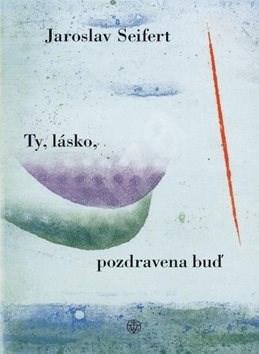 Ty, lásko, pozdravena buď - Jaroslav Seifert