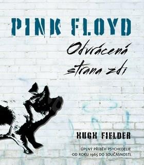 Pink Floyd Odvrácená strana zdi: Úplný příběh psychedelie od roku 1965 do současnosti - Hugh Fielder