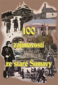 100 zajímavostí ze staré Šumavy - Tomáš Bernhardt; Pavel Fencl; Petr Mazný