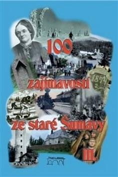 100 zajímavostí ze staré Šumavy III.: Od Nýrska do Prachatic - Pavel Fencl; Vladimír Horpeniak; Jiří Sankot