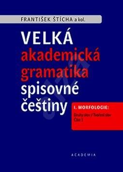 Velká akademická gramatika spisovné češtiny: I. Morfologie. Část 1. Druhy slov / Tvoření slov - František Štícha