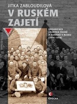 V ruském zajetí: Zajatecké organizace Čechů a Slováků v Rusku (1914–1918) - Jitka Zabloudilová