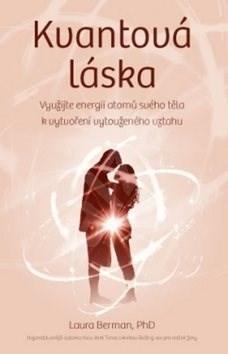 Kvantová láska: Využijte své tělesné atomové energie k vytvoření vztahu, po kterém toužíte - Laura Berman