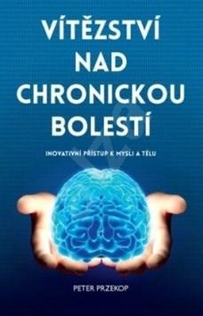 Vítězství nad chronickou bolestí: Inovativní přístup k mysli a tělu - Peter Przekop
