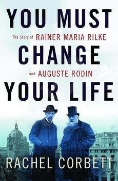 You Must Change Your Life: The Story of Rainer Maria Rilke and Auguste Rodin - Rachel Corbett