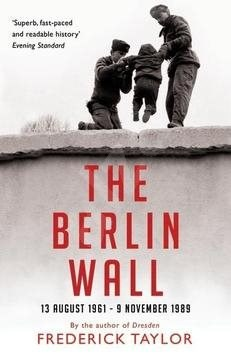The Berlin Wall: 13 August 1961 - 9 November 1989 - Frederick Taylor