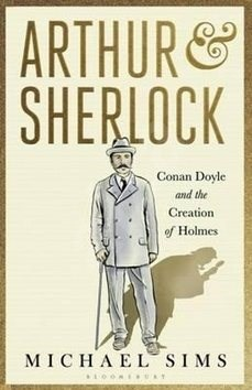 Arthur & Sherlock: Conan Doyle and the Creation of Holmes - Michael Sims