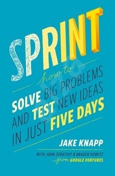 Sprint: How to Solve Big Problems and Test New Ideas in Just 5 Days - Jake Knapp; John Zeratsky; Braden Kowitz