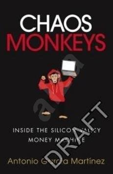 Chaos Monkeys: Inside the Silicon Valley Money Machine - Antonio Garcia Martinez