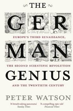 The German Genius: Europe's Third Renaissance, the Second Scientific Revolution and the Twentieth C - Peter Watson