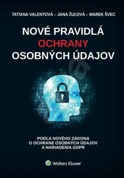 Nové pravidlá ochrany osobných údajov: podľa zákona o ochrane osobných údajov a nariadenia GDPR - Tatiana Valentová; Jana Žulová; Marek Švec