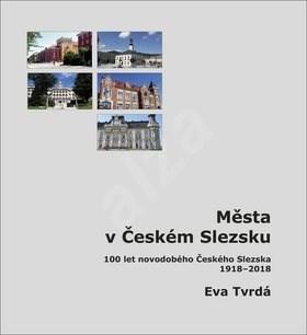 Města v Českém Slezsku: 100 let novodobého Českého Slezska, 1918 – 2018 - Eva Tvrdá
