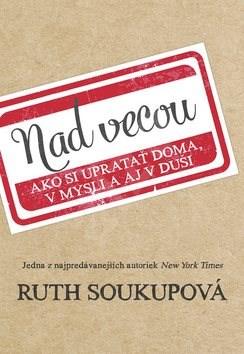 Nad vecou: Ako si upratať doma, v mysli a aj v duši - Ruth Soukupová