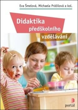 Didaktika předškolního vzdělávání - Eva Šmelová; Michaela Prášilová