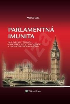 Parlamentná imunita: na Slovensku,v Čechách,v niektorých iných štátoch Európy a v judikatúre eu.súdo - Michal Vaľo