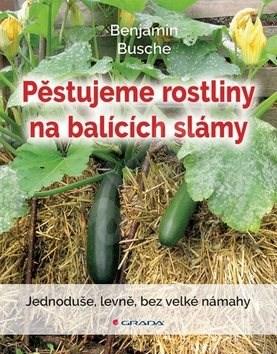 Pěstujeme rostliny na balících slámy: Jednoduše, levně, bez velké námahy - Benjamin Busche