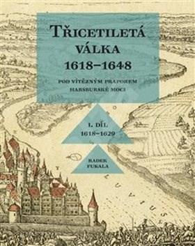 Třicetiletá válka 1618–1648: I. díl 1618–1629. Pod vítězným praporem habsburské moci. - Radek Fukala