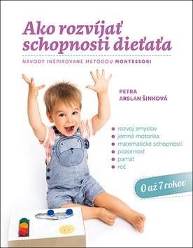 Ako rozvíjať schopnosti dieťaťa: Návody inšpirované metódou Montessori - Petra Arslan Šinková