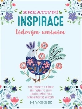 Kreativní inspirace lidovým uměním: Inspirativní tipy, projekty a nápady pro tvorbu ve stylu lidovéh -