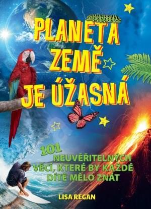 Planeta země je úžasná!: 101 neuvěřitelných věcí, které by každé dítě mělo znát - Lisa Reganová