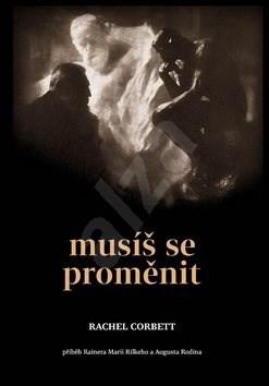Musíš se proměnit: Příběh Rainera Marii Rilkeho a Augusta Rodina - Rachel Corbett