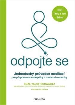 Odpojte se: Jednoduchý průvodce meditací pro přepracované skeptiky a moderní ezoteriky - Suze Yalof Schwartz