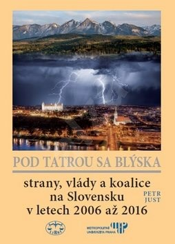 Pod Tatrou sa blýska: Strany, vlády a koalice na Slovensku v letech 2006 až 2016 - Petr Just