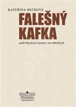 Falešný Kafka: aneb literární vzpoury neviditelných - Kateřina Bečková