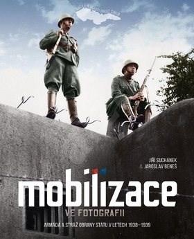 Mobilizace ve fotografii: Armáda a stráž obrany státu v letech 1938–1939 - Jiří Suchánek; Jaroslav Beneš