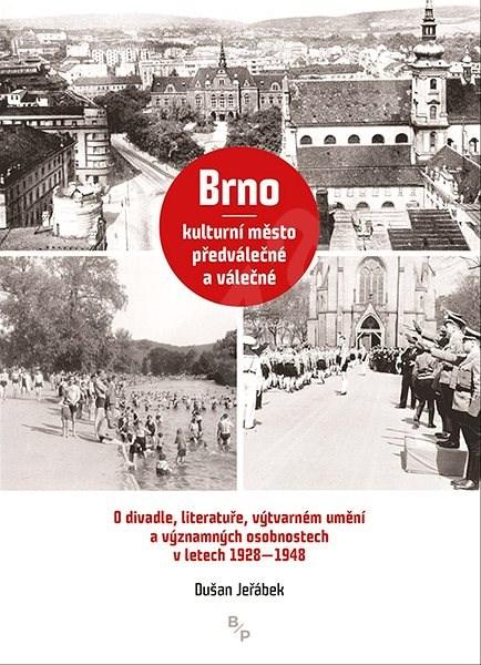 Brno – kulturní město předválečné a válečné: O divadle, literatuře, výtvarném umění a významných oso -