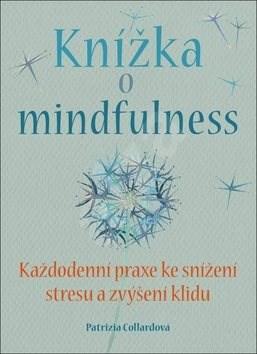 Knížka o mindfulness: Každodenní praxe ke snížení stresu a zvýšení klidu. - Patrizia Collardová