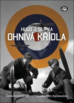 Ohnivá křídla: Českoslovenští letci očima válečného dopisovatele - Hugo J. Slípka