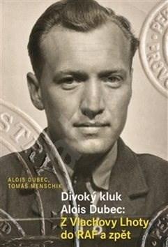 Divoký kluk Alois Dubec: Z Vlachovy Lhoty do RAF a zpět - Alois Dubec; Tomáš Menschik