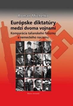 Európske diktatúry medzi dvoma vojnami: Komparácia talianskeho fašizmu a nemeckého nacizmu - Roman Michelko