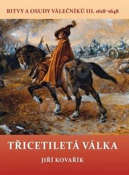 Třicetiletá válka: Bitvy a osudy válečníků III. 1618–1648 - Jiří Kovařík