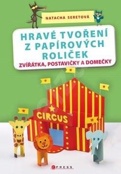 Hravé tvoření z papírových roliček: Zvířátka, postavičky a domečky -