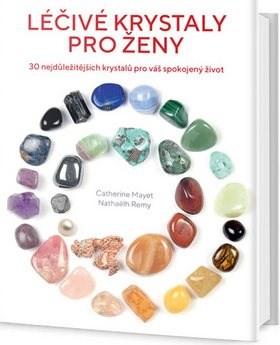 Léčivé krystaly pro ženy: 30 nejdůležitějších krystalů pro váš spokojený život - Nathaëlh Remy; Catherine Mayet